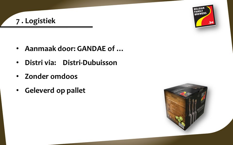 7 . Logistiek Aanmaak door: GANDAE of … Distri via: Distri-Dubuisson.