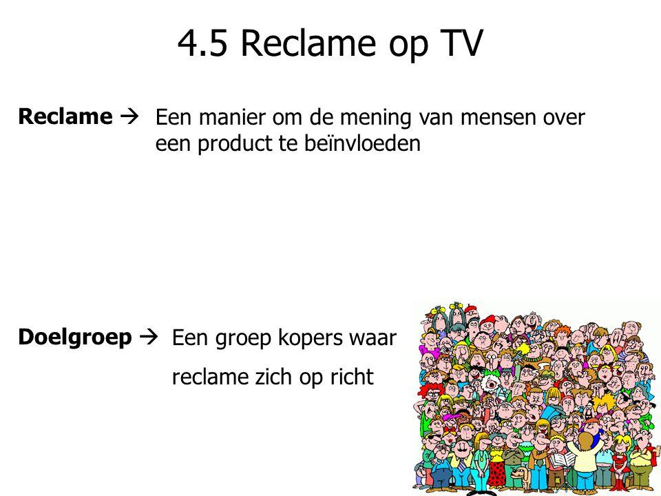 4.5 Reclame op TV Reclame  Een manier om de mening van mensen over een product te beïnvloeden. Doelgroep 
