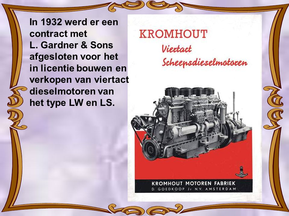 In 1932 werd er een contract met. L. Gardner & Sons. afgesloten voor het. in licentie bouwen en verkopen van viertact dieselmotoren van.