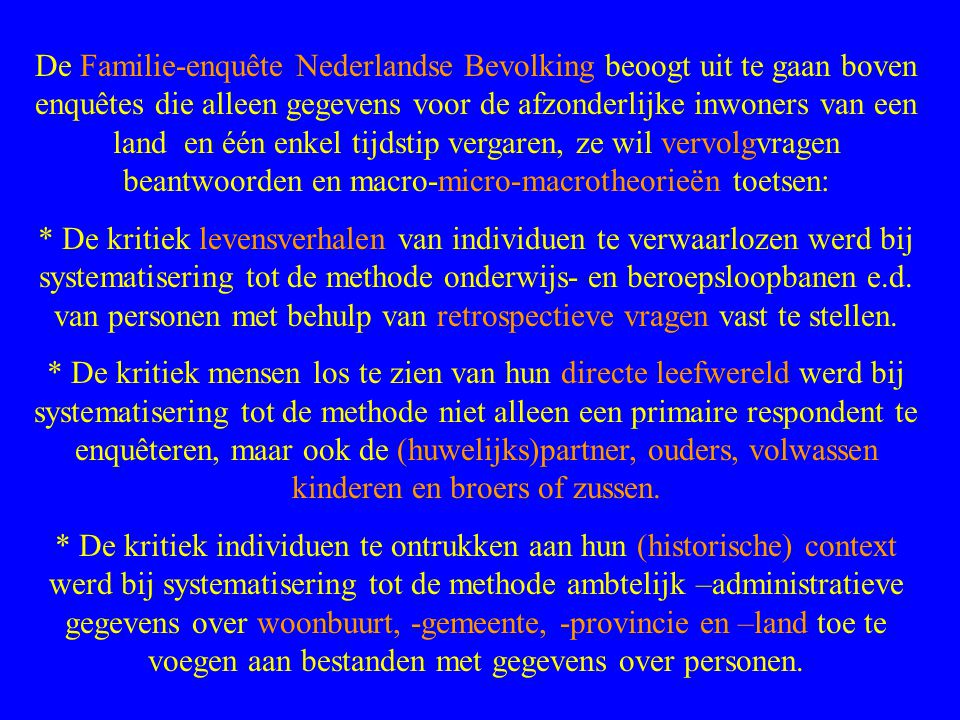 De Familie-enquête Nederlandse Bevolking beoogt uit te gaan boven enquêtes die alleen gegevens voor de afzonderlijke inwoners van een land en één enkel tijdstip vergaren, ze wil vervolgvragen beantwoorden en macro-micro-macrotheorieën toetsen:
