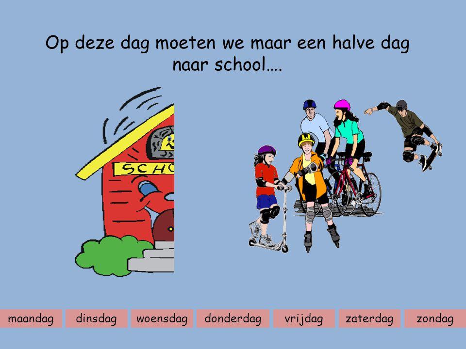 Op deze dag moeten we maar een halve dag naar school….