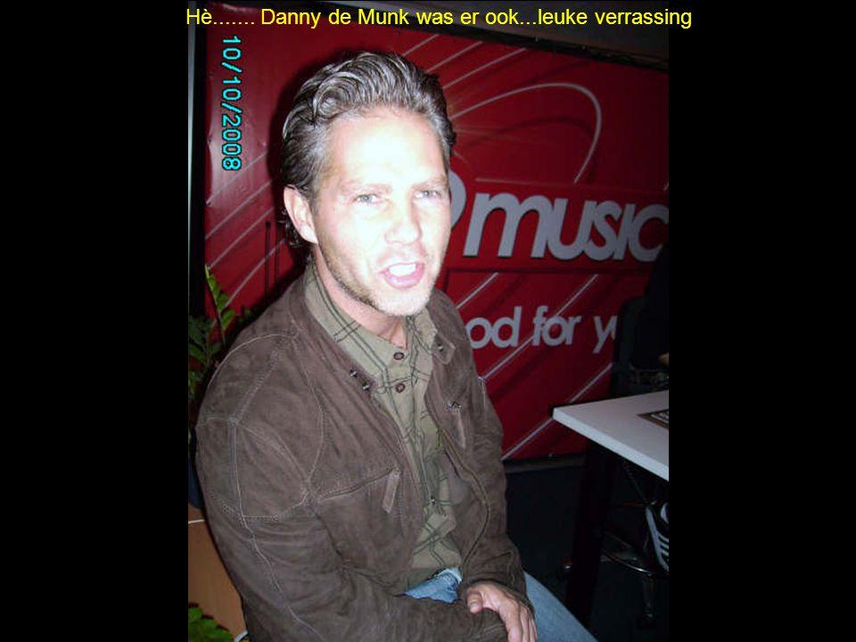 Hè....... Danny de Munk was er ook...leuke verrassing
