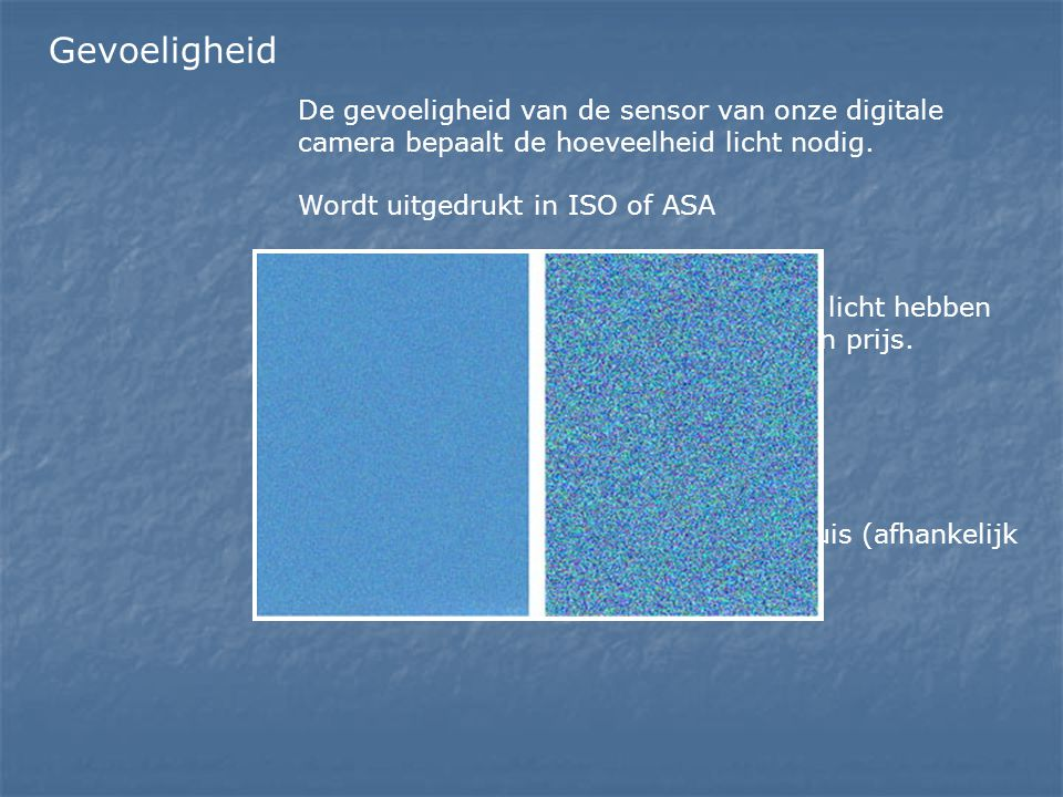Gevoeligheid De gevoeligheid van de sensor van onze digitale camera bepaalt de hoeveelheid licht nodig.