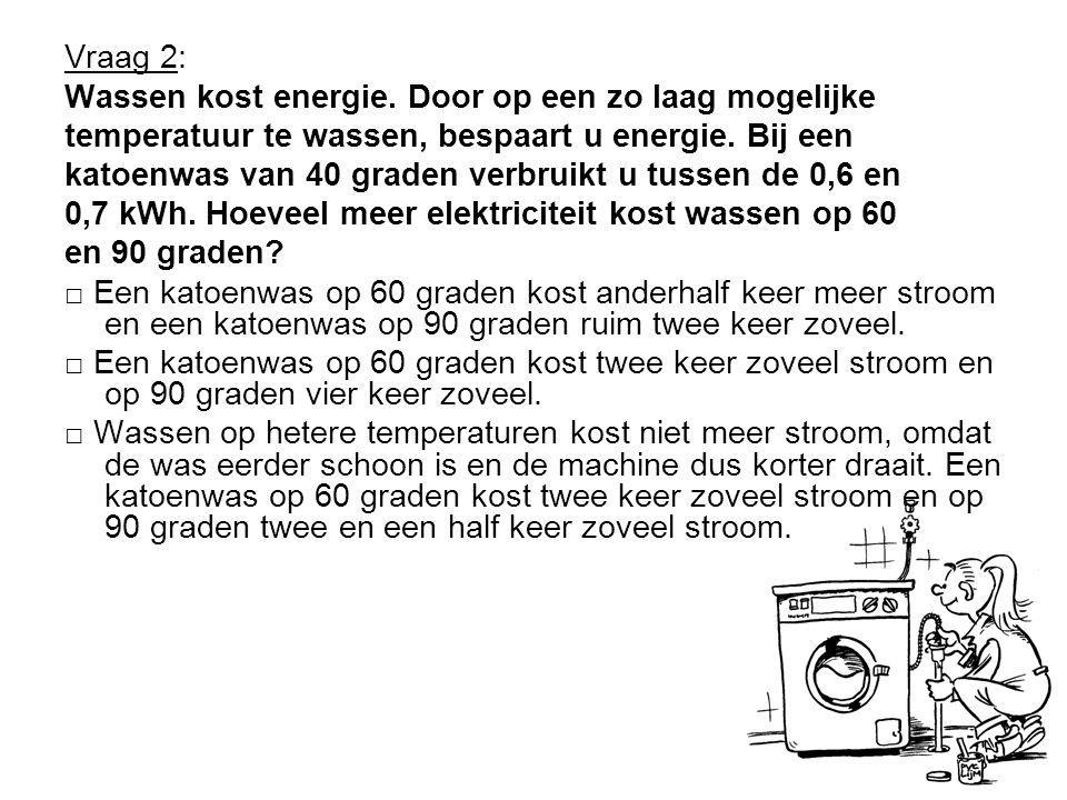 Vraag 2: Wassen kost energie. Door op een zo laag mogelijke. temperatuur te wassen, bespaart u energie. Bij een.