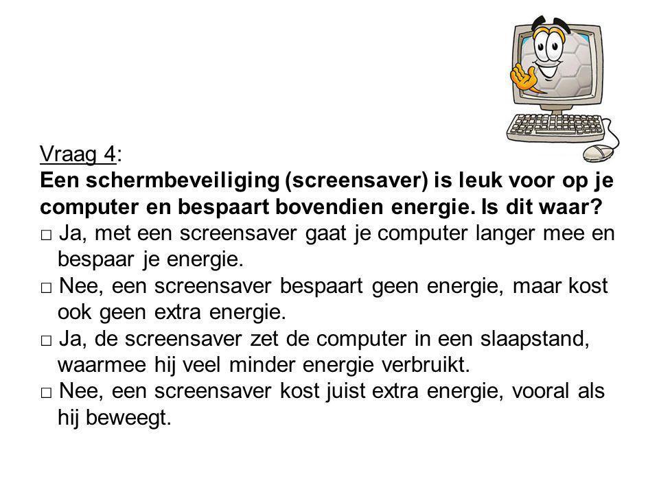 Vraag 4: Een schermbeveiliging (screensaver) is leuk voor op je. computer en bespaart bovendien energie. Is dit waar