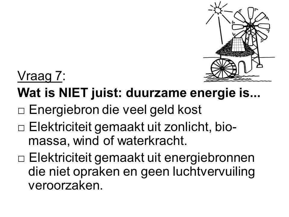 Vraag 7: Wat is NIET juist: duurzame energie is... □ Energiebron die veel geld kost.