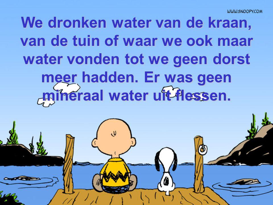 We dronken water van de kraan, van de tuin of waar we ook maar water vonden tot we geen dorst meer hadden.
