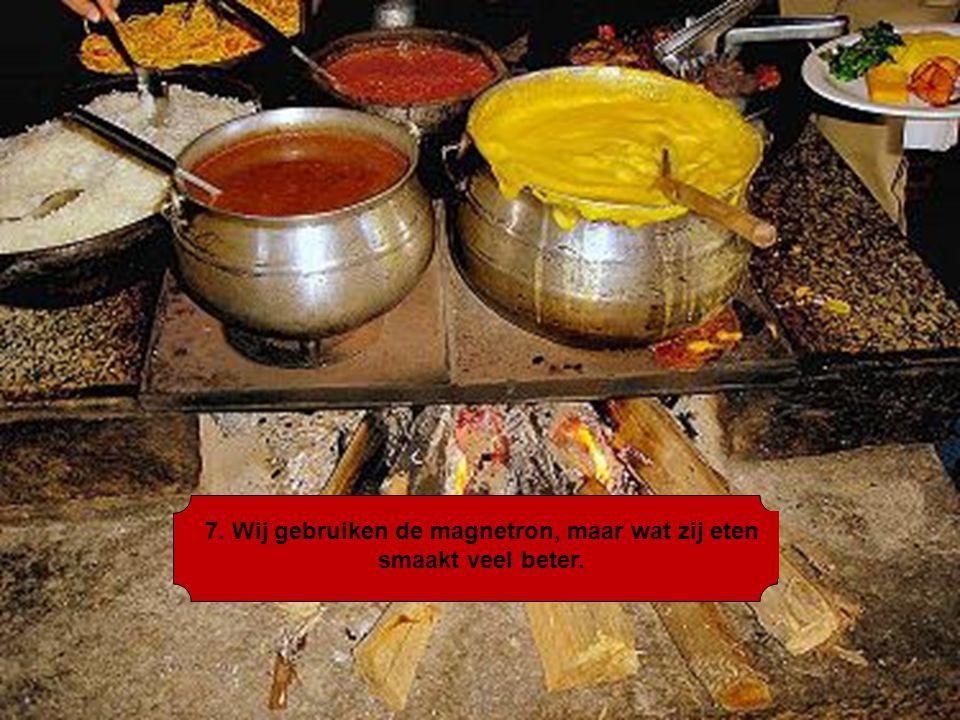 7. Wij gebruiken de magnetron, maar wat zij eten smaakt veel beter.