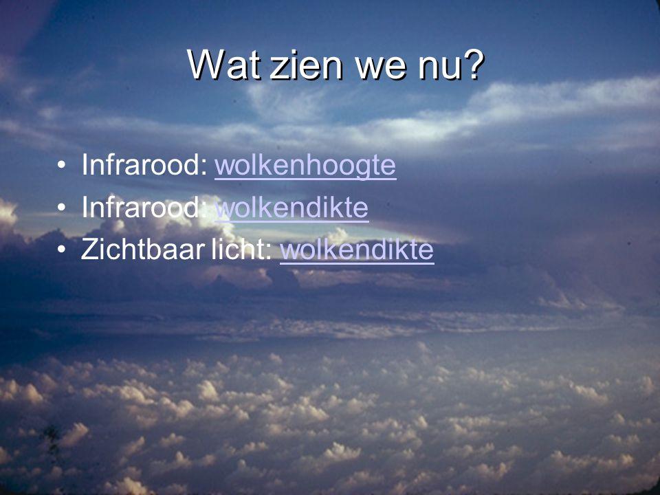 Wat zien we nu Infrarood: wolkenhoogte Infrarood: wolkendikte