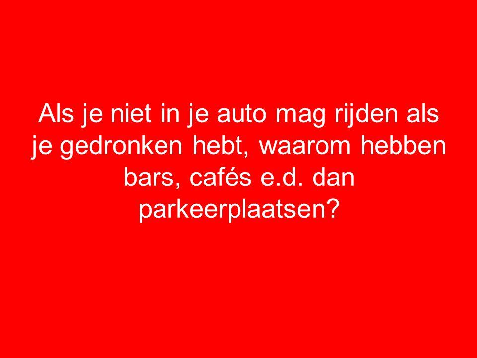 Als je niet in je auto mag rijden als je gedronken hebt, waarom hebben bars, cafés e.d.