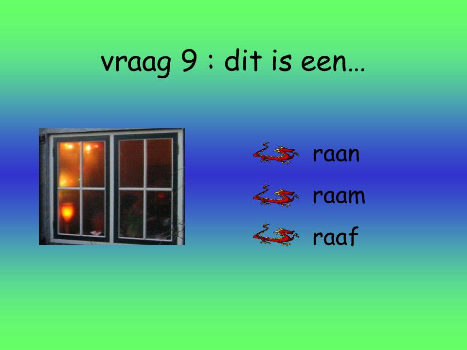 vraag 9 : dit is een… raan raam raaf