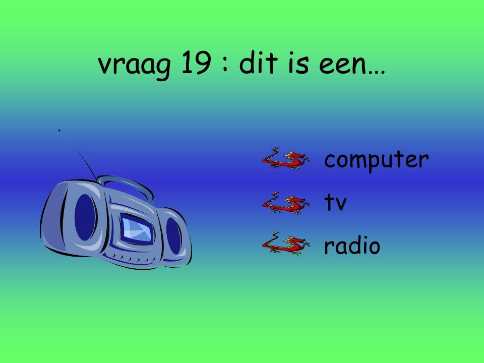 vraag 19 : dit is een… computer tv radio