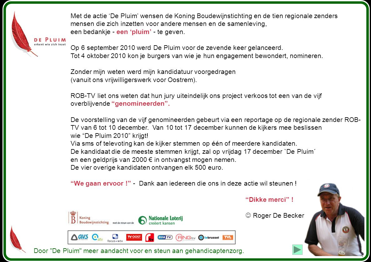 Met de actie 'De Pluim' wensen de Koning Boudewijnstichting en de tien regionale zenders mensen die zich inzetten voor andere mensen en de samenleving, een bedankje - een 'pluim' - te geven. Op 6 september 2010 werd De Pluim voor de zevende keer gelanceerd. Tot 4 oktober 2010 kon je burgers van wie je hun engagement bewondert, nomineren. Zonder mijn weten werd mijn kandidatuur voorgedragen (vanuit ons vrijwilligerswerk voor Oostrem).