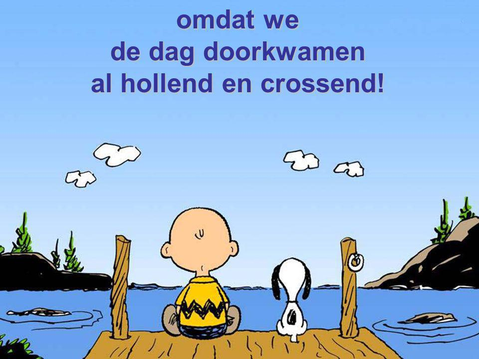 omdat we de dag doorkwamen al hollend en crossend!