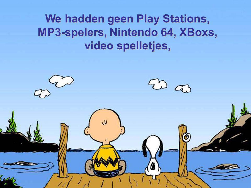 We hadden geen Play Stations, MP3-spelers, Nintendo 64, XBoxs,