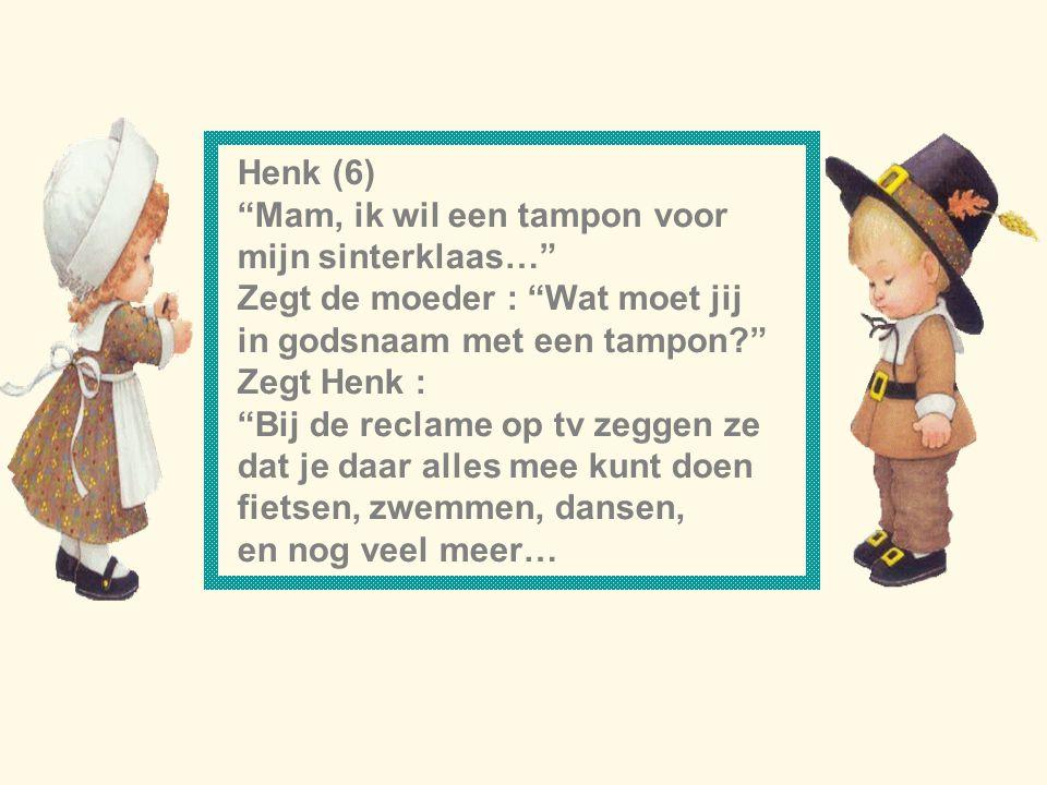 Henk (6) Mam, ik wil een tampon voor. mijn sinterklaas… Zegt de moeder : Wat moet jij. in godsnaam met een tampon