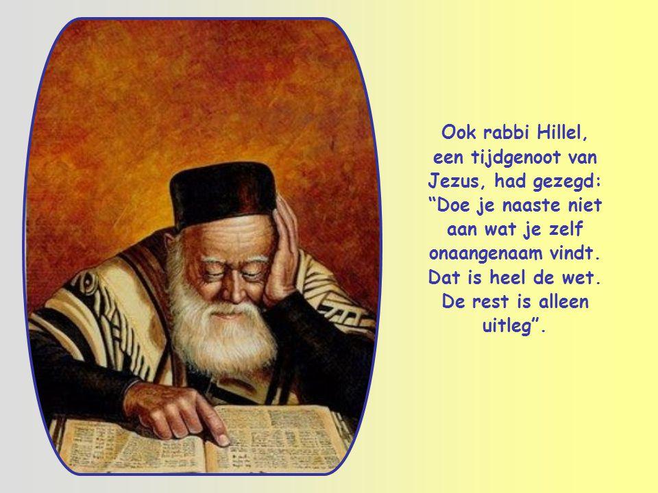 Ook rabbi Hillel, een tijdgenoot van Jezus, had gezegd: Doe je naaste niet aan wat je zelf onaangenaam vindt.
