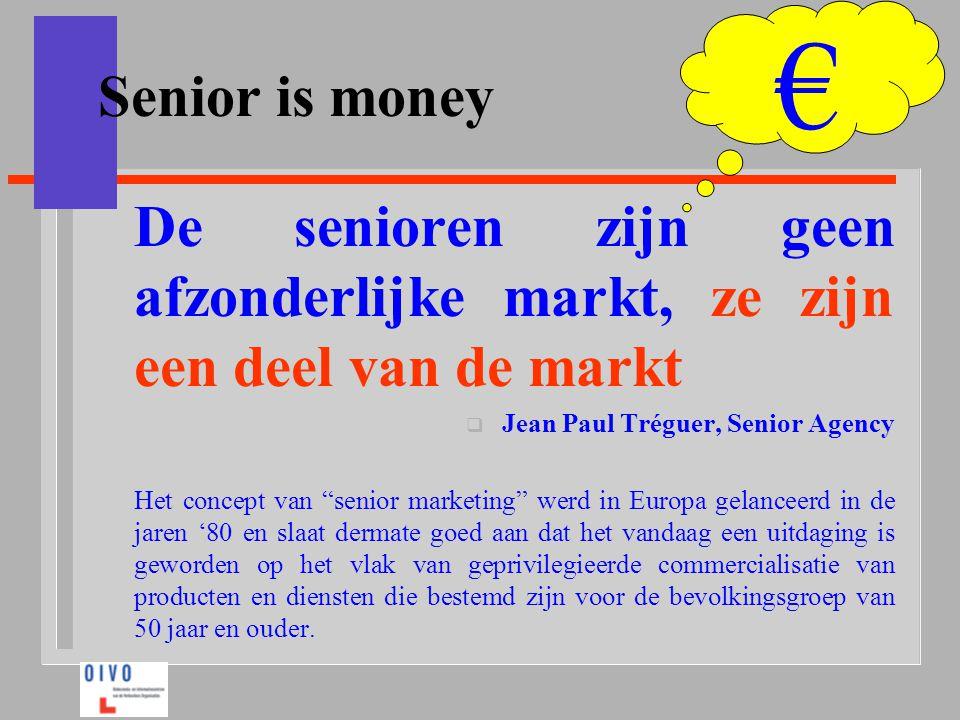 € Senior is money. De senioren zijn geen afzonderlijke markt, ze zijn een deel van de markt. Jean Paul Tréguer, Senior Agency.