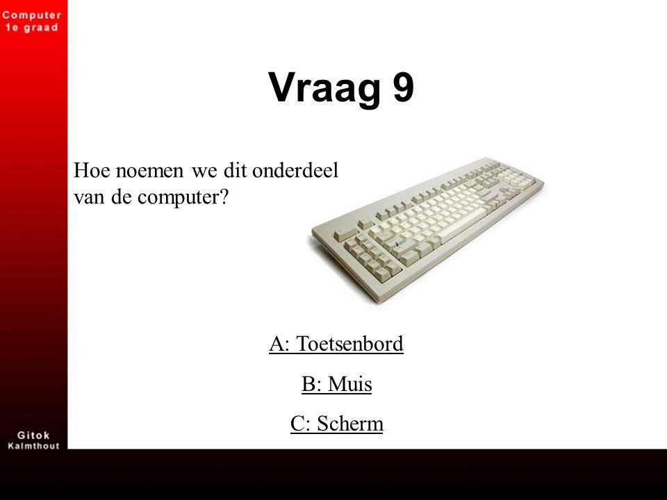 Vraag 9 Hoe noemen we dit onderdeel van de computer A: Toetsenbord