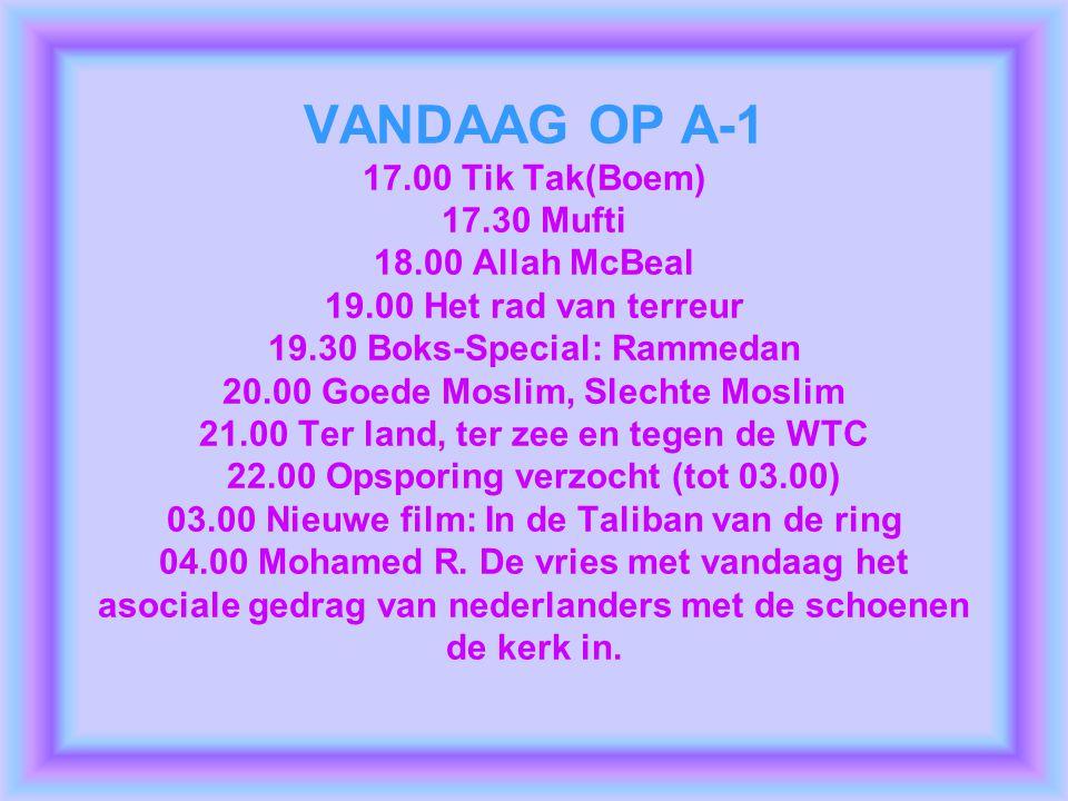 VANDAAG OP A-1 17.00 Tik Tak(Boem) 17.30 Mufti 18.00 Allah McBeal 19.00 Het rad van terreur 19.30 Boks-Special: Rammedan 20.00 Goede Moslim, Slechte Moslim 21.00 Ter land, ter zee en tegen de WTC 22.00 Opsporing verzocht (tot 03.00) 03.00 Nieuwe film: In de Taliban van de ring 04.00 Mohamed R.