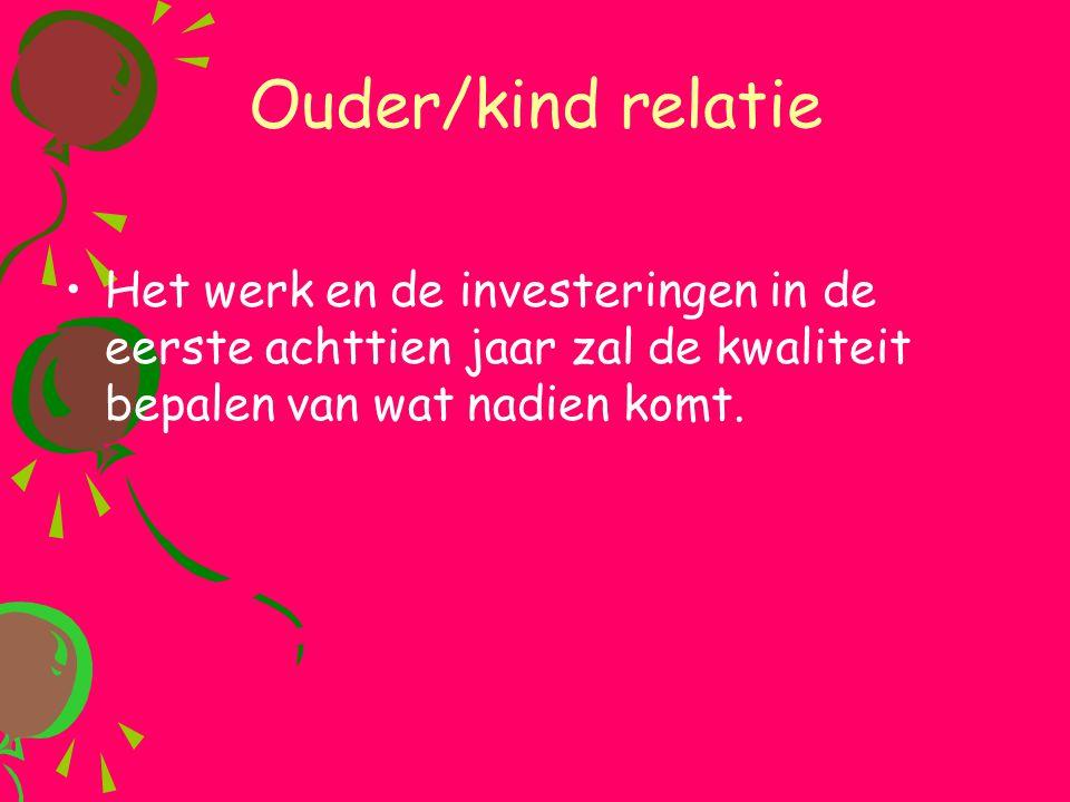 Ouder/kind relatie Het werk en de investeringen in de eerste achttien jaar zal de kwaliteit bepalen van wat nadien komt.