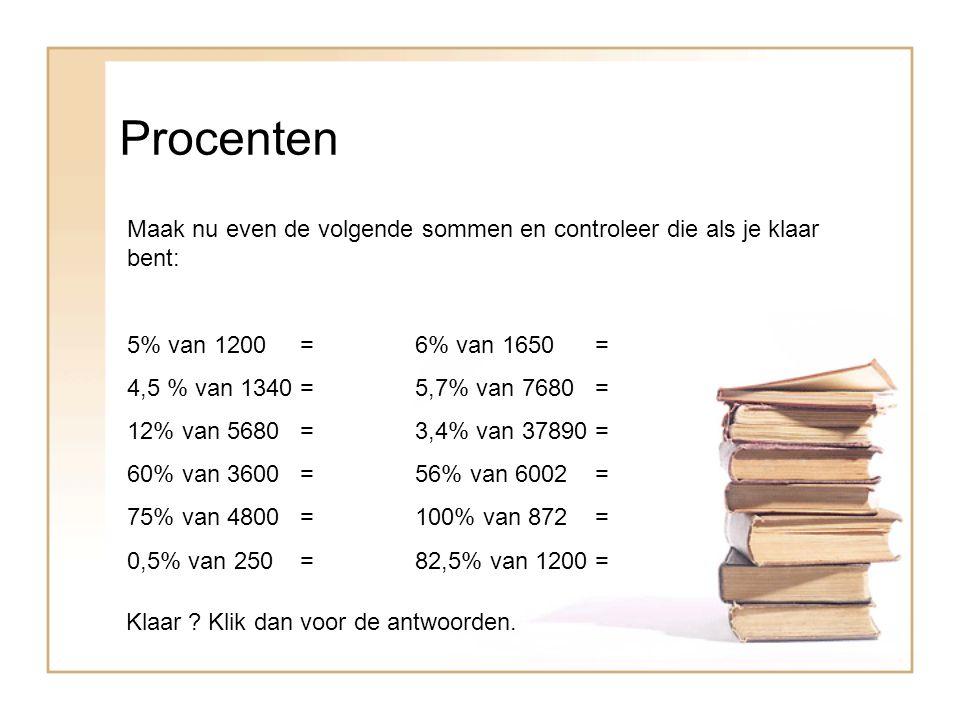 Procenten Maak nu even de volgende sommen en controleer die als je klaar bent: 5% van 1200 = 6% van 1650 =