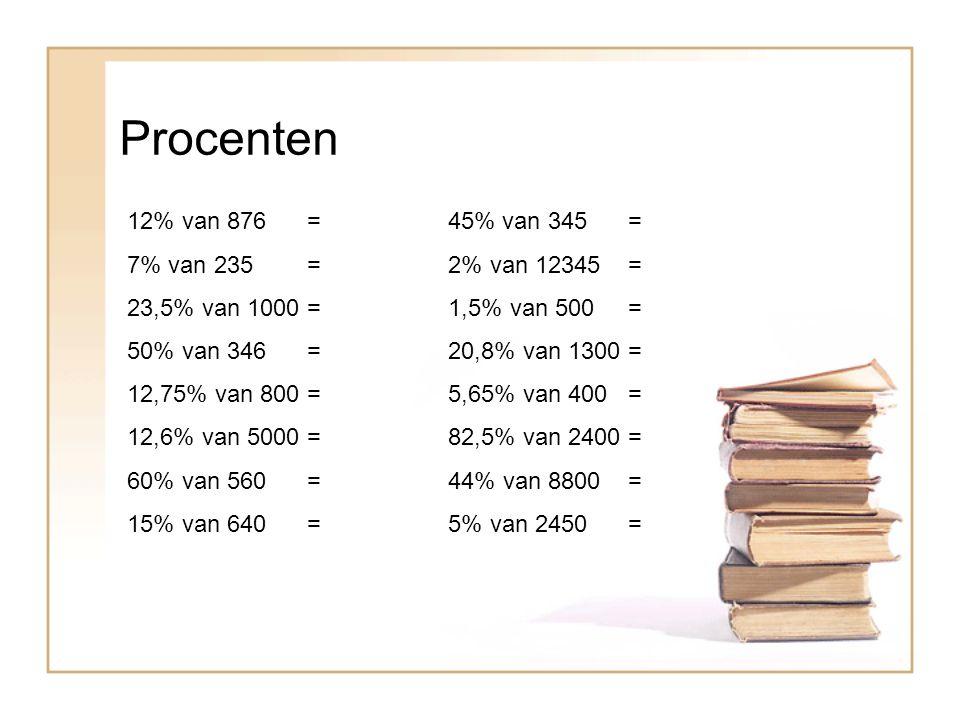 Procenten 12% van 876 = 45% van 345 = 7% van 235 = 2% van 12345 =