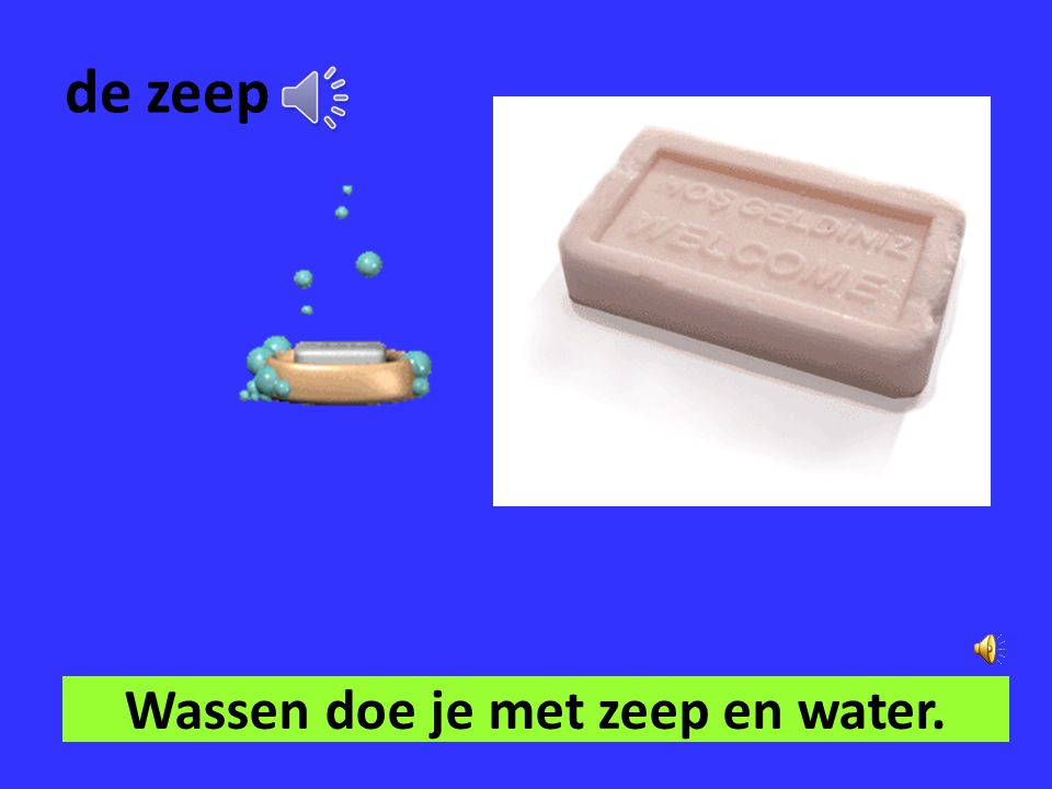 Wassen doe je met zeep en water.
