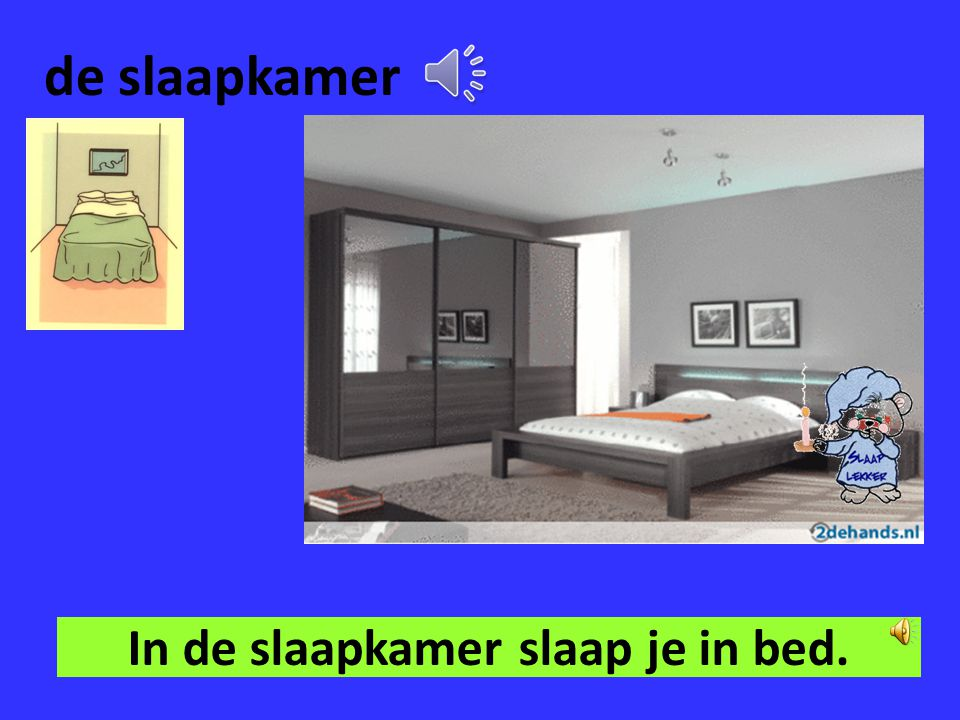 In de slaapkamer slaap je in bed.