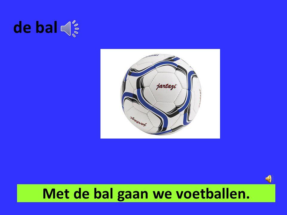 Met de bal gaan we voetballen.