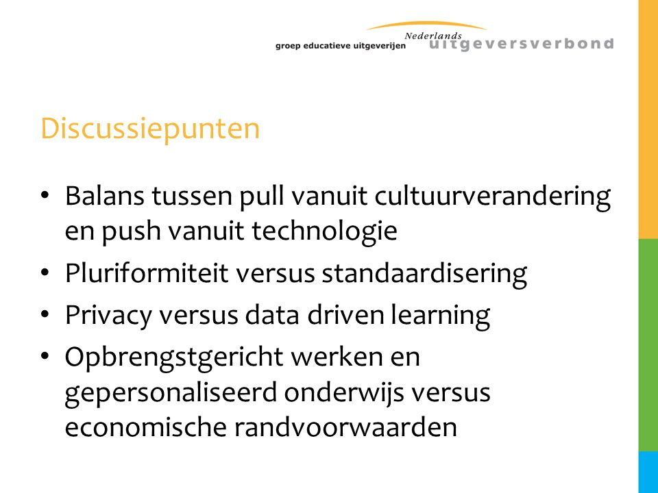 Discussiepunten Balans tussen pull vanuit cultuurverandering en push vanuit technologie. Pluriformiteit versus standaardisering.