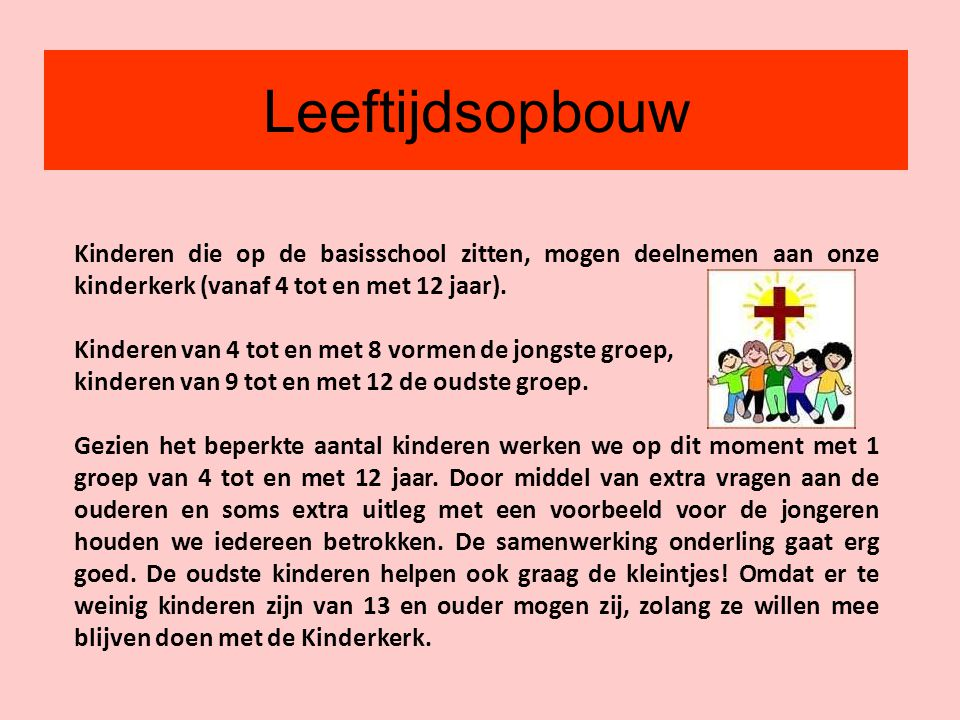 Leeftijdsopbouw Kinderen die op de basisschool zitten, mogen deelnemen aan onze kinderkerk (vanaf 4 tot en met 12 jaar).
