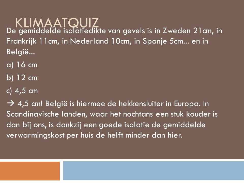 Klimaatquiz De gemiddelde isolatiedikte van gevels is in Zweden 21cm, in Frankrijk 11cm, in Nederland 10cm, in Spanje 5cm... en in België...
