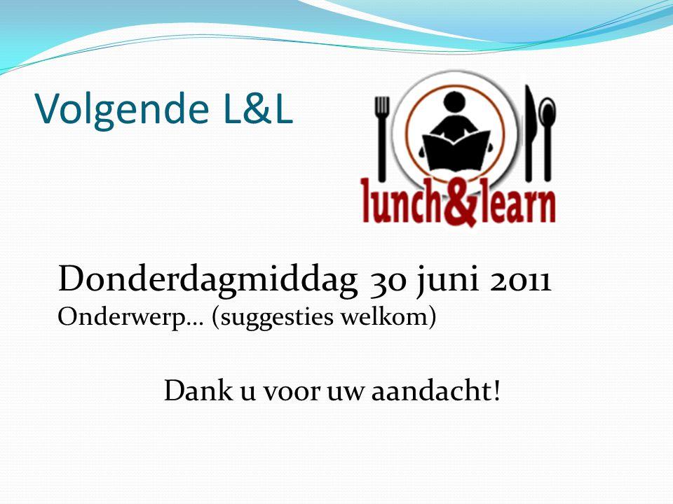 Volgende L&L Donderdagmiddag 30 juni 2011 Dank u voor uw aandacht!