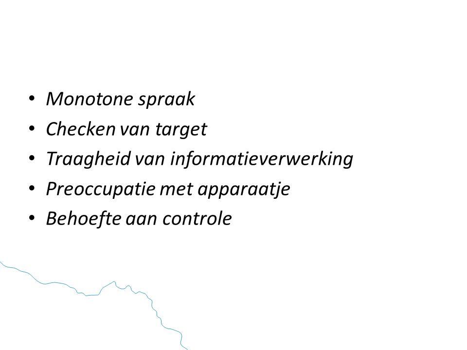 Monotone spraak Checken van target. Traagheid van informatieverwerking. Preoccupatie met apparaatje.