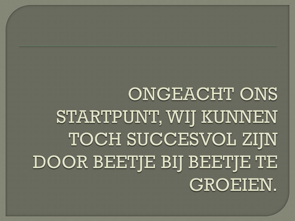 ONGEACHT ONS STARTPUNT, WIJ KUNNEN TOCH SUCCESVOL ZIJN DOOR BEETJE BIJ BEETJE TE GROEIEN.