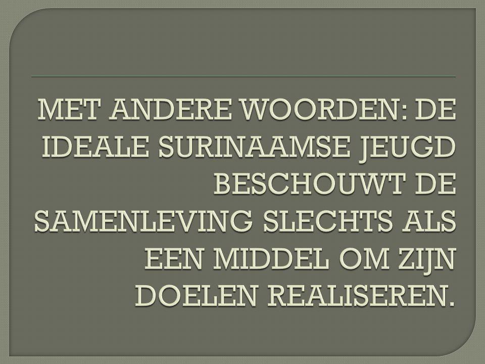 MET ANDERE WOORDEN: DE IDEALE SURINAAMSE JEUGD BESCHOUWT DE SAMENLEVING SLECHTS ALS EEN MIDDEL OM ZIJN DOELEN REALISEREN.