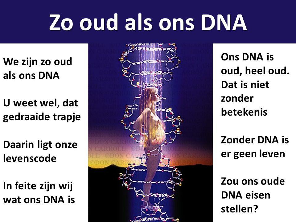 Zo oud als ons DNA Ons DNA is oud, heel oud. Dat is niet zonder betekenis. Zonder DNA is er geen leven.