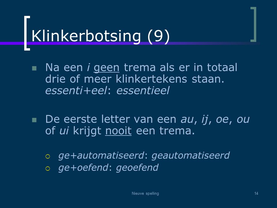 Klinkerbotsing (9) Na een i geen trema als er in totaal drie of meer klinkertekens staan. essenti+eel: essentieel.