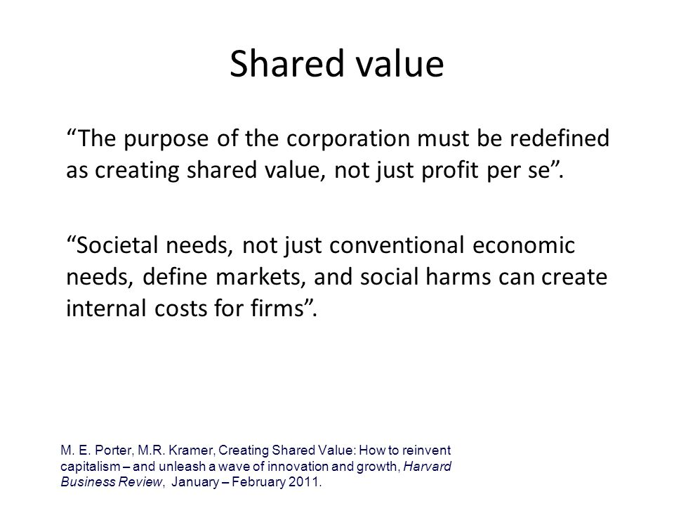 Shared value The purpose of the corporation must be redefined as creating shared value, not just profit per se .