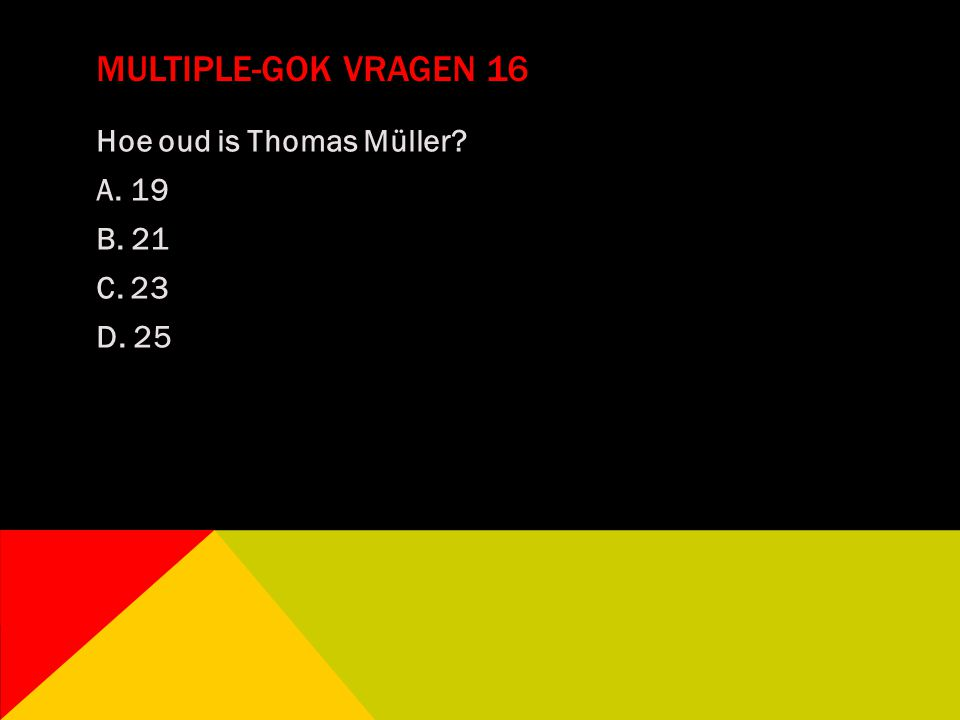 Multiple-gok vragen 16 Hoe oud is Thomas Müller A. 19 B. 21 C. 23 D. 25