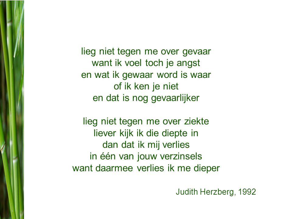 lieg niet tegen me over gevaar want ik voel toch je angst en wat ik gewaar word is waar of ik ken je niet en dat is nog gevaarlijker lieg niet tegen me over ziekte liever kijk ik die diepte in dan dat ik mij verlies in één van jouw verzinsels want daarmee verlies ik me dieper Judith Herzberg, 1992