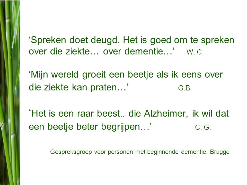 'Spreken doet deugd. Het is goed om te spreken over die ziekte… over dementie…' W. C. 'Mijn wereld groeit een beetje als ik eens over die ziekte kan praten…' G.B. 'Het is een raar beest.. die Alzheimer, ik wil dat een beetje beter begrijpen…' C. G.