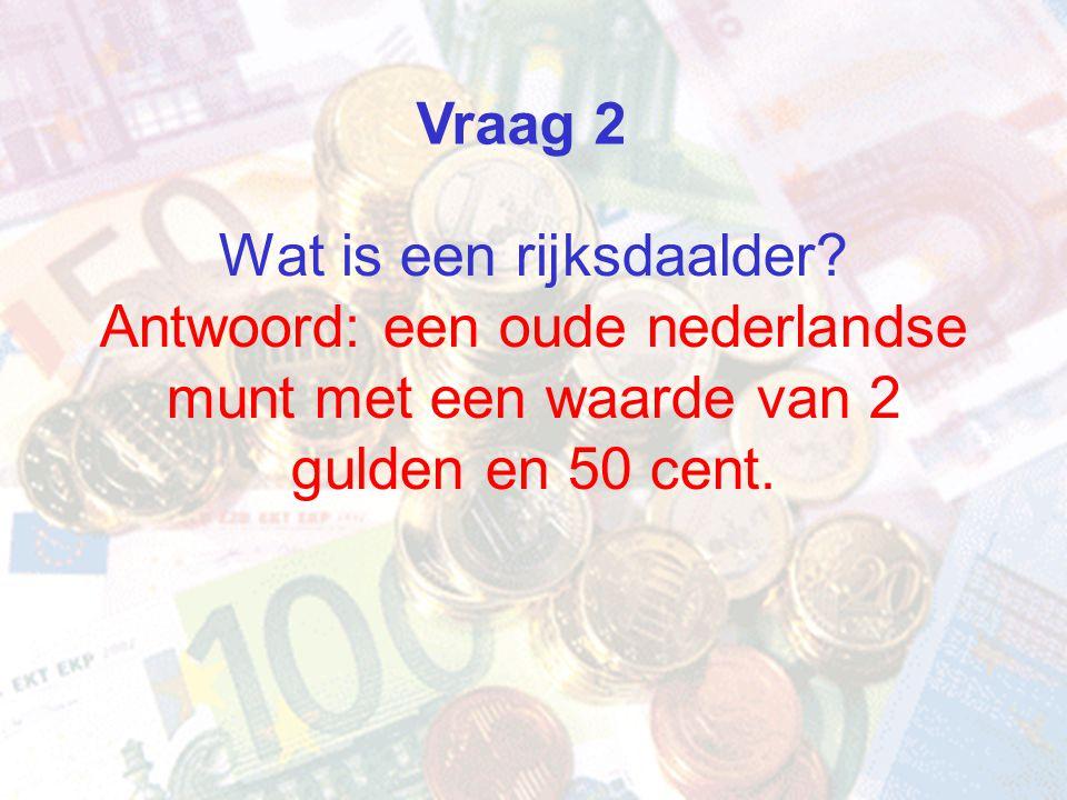 Vraag 2 Wat is een rijksdaalder Antwoord: een oude nederlandse munt met een waarde van 2 gulden en 50 cent.