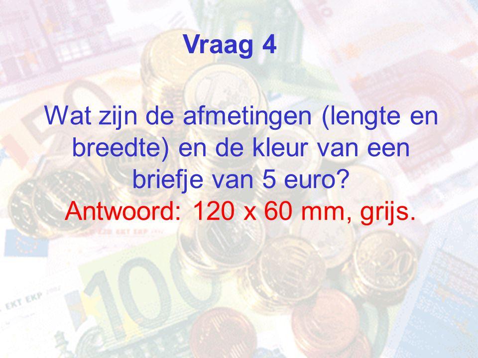 Vraag 4 Wat zijn de afmetingen (lengte en breedte) en de kleur van een briefje van 5 euro Antwoord: 120 x 60 mm, grijs.
