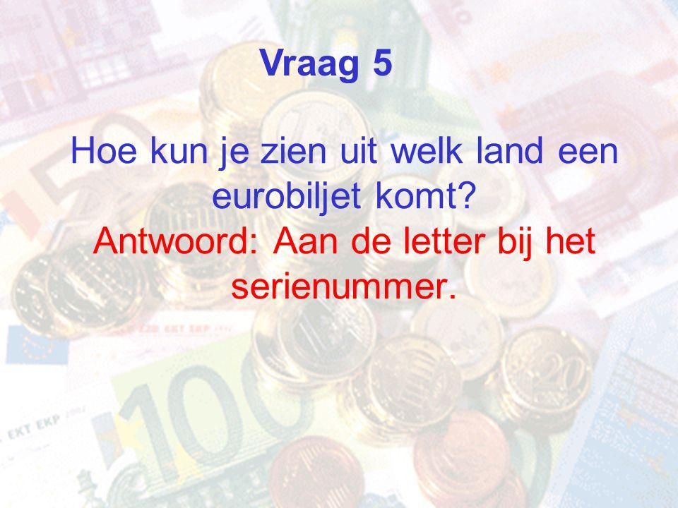Vraag 5 Hoe kun je zien uit welk land een eurobiljet komt Antwoord: Aan de letter bij het serienummer.