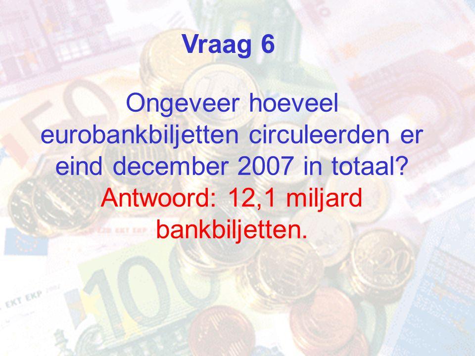 Vraag 6 Ongeveer hoeveel eurobankbiljetten circuleerden er eind december 2007 in totaal Antwoord: 12,1 miljard bankbiljetten.