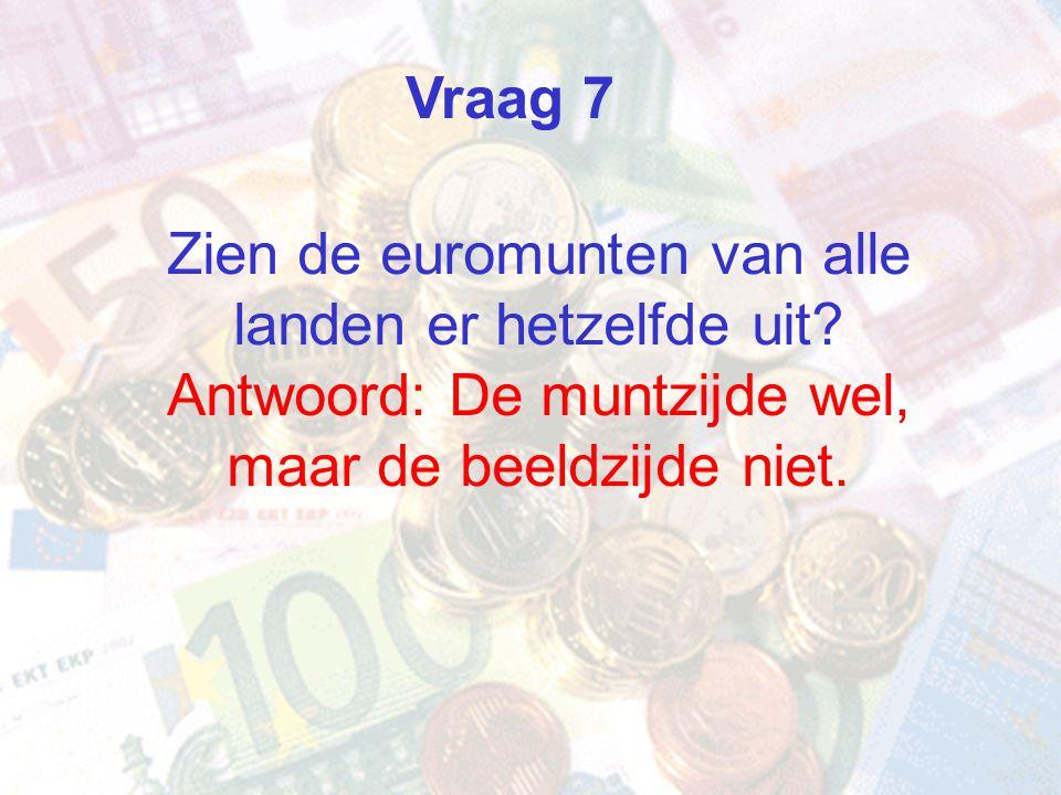 Vraag 7 Zien de euromunten van alle landen er hetzelfde uit Antwoord: De muntzijde wel, maar de beeldzijde niet.
