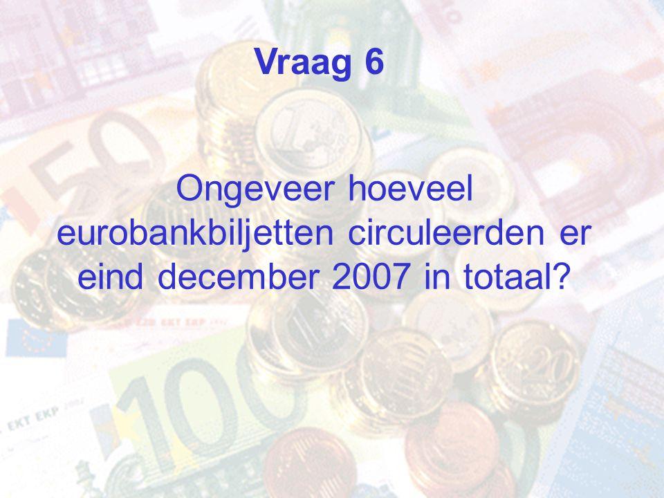 Vraag 6 Ongeveer hoeveel eurobankbiljetten circuleerden er eind december 2007 in totaal