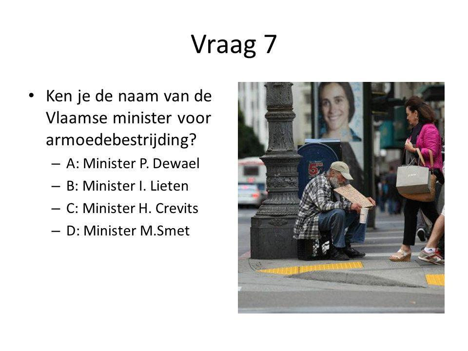 Vraag 7 Ken je de naam van de Vlaamse minister voor armoedebestrijding A: Minister P. Dewael. B: Minister I. Lieten.